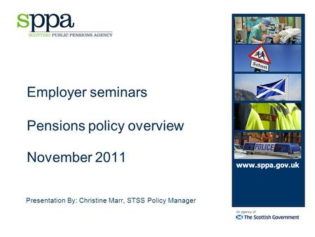 Employer seminars Pensions policy overview November 2011 Presentation By: Christine Marr, STSS Policy Manager www.sppa.gov.uk.