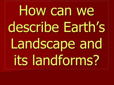 How can we describe Earth's Landscape and its landforms?