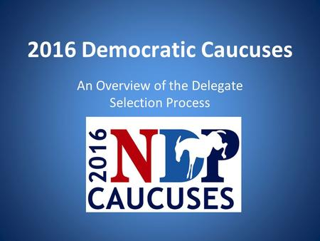2016 Democratic Caucuses An Overview of the Delegate Selection Process 2016 Caucuses.