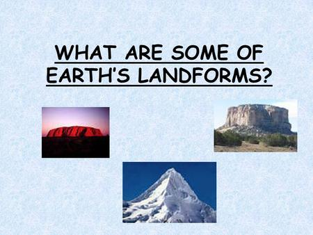 WHAT ARE SOME OF EARTH'S LANDFORMS?. What Do You Already Know? What is the land around your home like? Is it wide and flat? Does it have rolling hills.