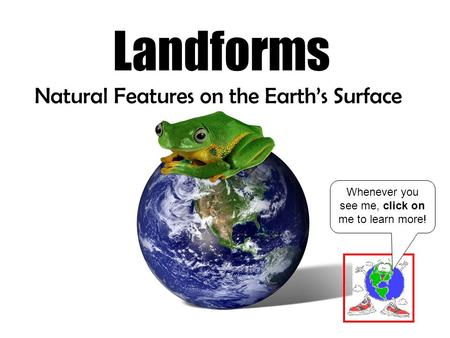 Landforms Natural Features on the Earth's Surface Whenever you see me, click on me to learn more!