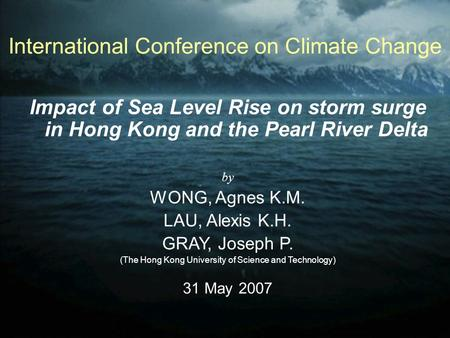 International Conference on Climate Change Impact of Sea Level Rise on storm surge in Hong Kong and the Pearl River Delta by WONG, Agnes K.M. LAU, Alexis.