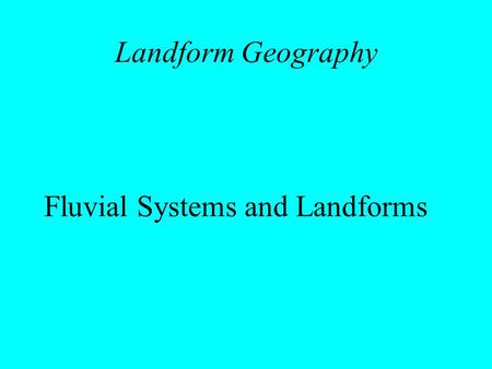 Landform Geography Fluvial Systems and Landforms.