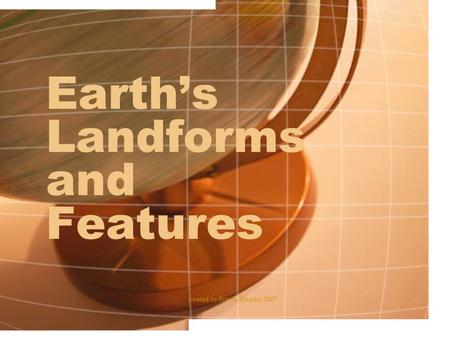 Created by Brandy Magdos 2007 Earth's Landforms and Features.