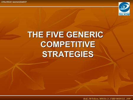 THE FIVE GENERIC COMPETITIVE STRATEGIES STRATEGIC MANAGEMENT RAK_IM Telkom_MM Eks 23_CSBD MODULE_ 2009.