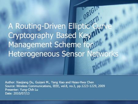 A Routing-Driven Elliptic Curve Cryptography Based Key Management Scheme for Heterogeneous Sensor Networks Author: Xiaojiang Du, Guizani M., Yang Xiao.