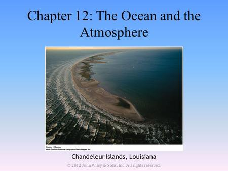 Chapter 12: The Ocean and the Atmosphere Chandeleur Islands, Louisiana © 2012 John Wiley & Sons, Inc. All rights reserved.