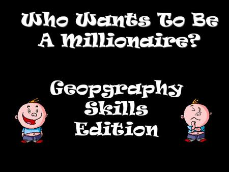 Who Wants To Be A Millionaire? Geopgraphy Skills Edition.
