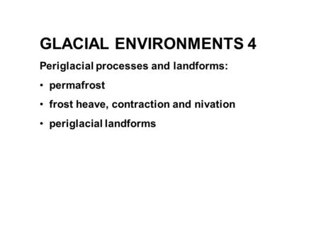 GLACIAL ENVIRONMENTS 4 Periglacial processes and landforms: permafrost frost heave, contraction and nivation periglacial landforms.