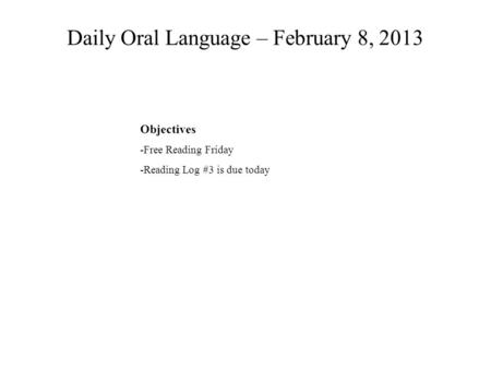 Daily Oral Language – February 8, 2013 Objectives -Free Reading Friday -Reading Log #3 is due today.