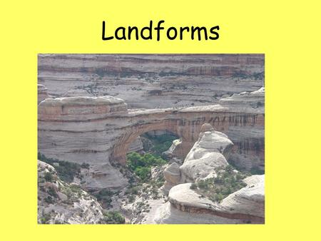 Landforms. What are landforms? are natural physical features of the earth's surface. 2 Types of forces act on the earth to create landforms: Erosional.