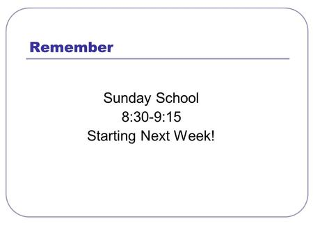 Remember Sunday School 8:30-9:15 Starting Next Week!