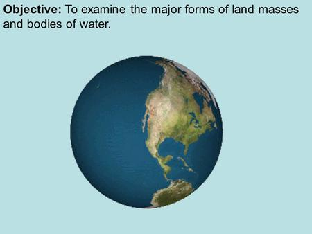 Objective: To examine the major forms of land masses and bodies of water.