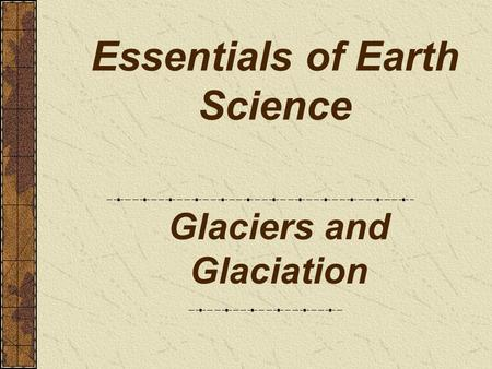 Essentials of Earth Science Glaciers and Glaciation.