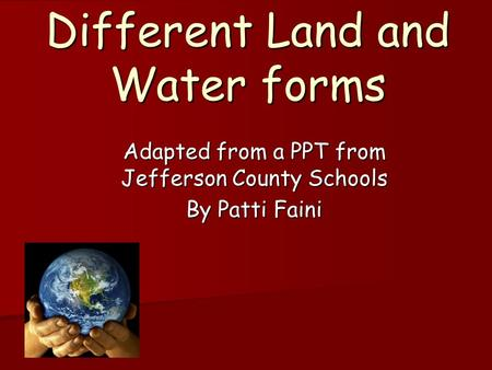 Different Land and Water forms Adapted from a PPT from Jefferson County Schools By Patti Faini.