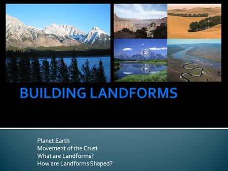 Planet Earth Movement of the Crust What are Landforms? How are Landforms Shaped?