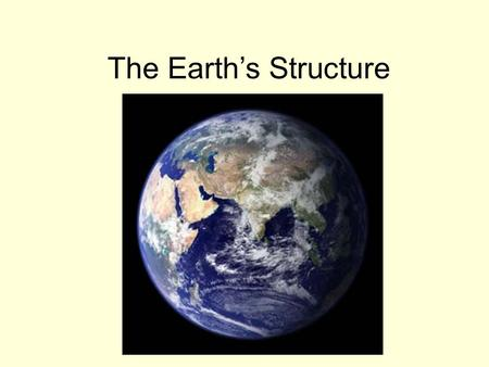 The Earth's Structure. Inside the Earth Age of the Earth- Believed to be 4.6 Billion Years Old! Core: The center of the earth that consists of very hot.