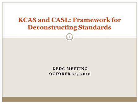KEDC MEETING OCTOBER 21, 2010 KCAS and CASL: Framework for Deconstructing Standards 1.