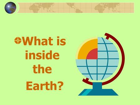 What is inside the Earth? Earth and Its Many Layers What is inside the Earth? How do scientists study inside Earth? What forces change the Earth? What.