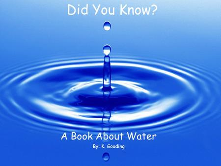 Did You Know? A Book About Water By: K. Gooding. Did you know that water has an important role in shaping the land and landforms may change the direction.