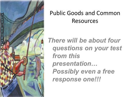 Public Goods and Common Resources There will be about four questions on your test from this presentation… Possibly even a free response one!!!