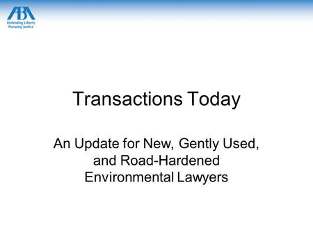 Transactions Today An Update for New, Gently Used, and Road-Hardened Environmental Lawyers.