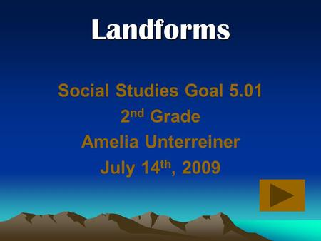 Landforms Social Studies Goal 5.01 2 nd Grade Amelia Unterreiner July 14 th, 2009.