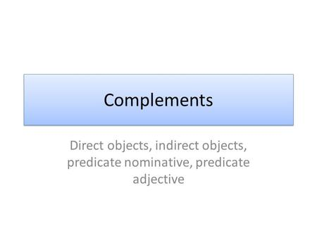 Complements Direct objects, indirect objects, predicate nominative, predicate adjective.