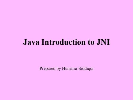 Java Introduction to JNI Prepared by Humaira Siddiqui.