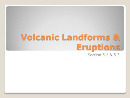 Volcanic Landforms & Eruptions Section 5.2 & 5.3.