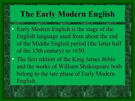 The Early Modern English Early Modern English is the stage of the English language used from about the end of the Middle English period (the latter half.