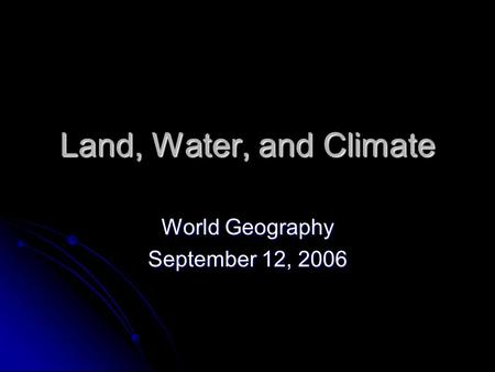 Land, Water, and Climate World Geography September 12, 2006.