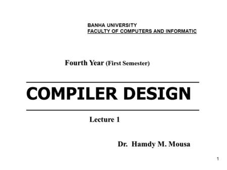 1 ___________________________________________ COMPILER DESIGN___________________________________________ Fourth Year (First Semester) Dr. Hamdy M. Mousa.