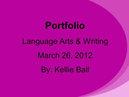 Portfolio Language Arts & Writing March 26, 2012 By: Kellie Ball.