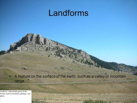 Landforms A feature on the surface of the earth, such as a valley or mountain range.