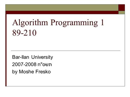 Algorithm Programming 1 89-210 Bar-Ilan University 2007-2008 תשסח by Moshe Fresko.