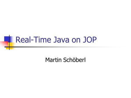 Real-Time Java on JOP Martin Schöberl. Real-Time Java on JOP2 Overview RTSJ – why not Simple RT profile Scheduler implementation User defined scheduling.
