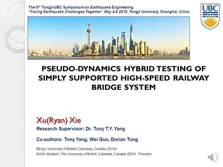 PSEUDO-DYNAMICS HYBRID TESTING OF SIMPLY SUPPORTED HIGH-SPEED RAILWAY BRIDGE SYSTEM Xu(Ryan) Xie Research Supervisor: Dr. Tony T.Y. Yang Co-authors: Tony.