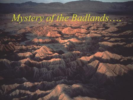 Mystery of the Badlands….. Anza-Borrego Desert State Park.. hills filled with fossils of strange extinct creatures…