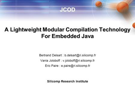 EMSOFT'02 Silicomp Research Institute JCOD 1 JCOD A Lightweight Modular Compilation Technology For Embedded Java Bertrand Delsart :
