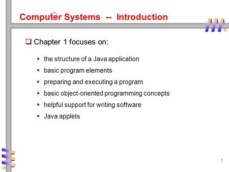 1 Computer Systems -- Introduction  Chapter 1 focuses on:  the structure of a Java application  basic program elements  preparing and executing a program.