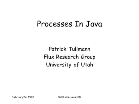 February 24, 1998Salt Lake Java SIG Processes In Java Patrick Tullmann Flux Research Group University of Utah.