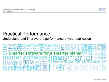 © 2013 IBM Corporation Practical Performance Understand and improve the performance of your application San Hong Li – Technical lead of JTC Shanghai 23.