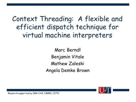Research supported by IBM CAS, NSERC, CITO Context Threading: A flexible and efficient dispatch technique for virtual machine interpreters Marc Berndl.