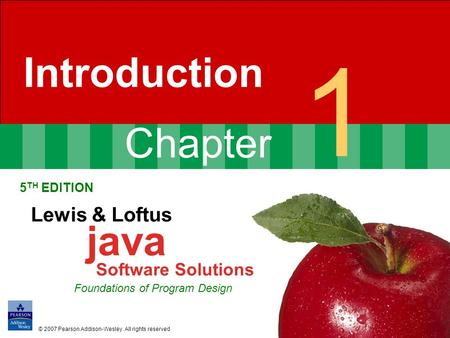 Chapter 1 Introduction 5 TH EDITION Lewis & Loftus java Software Solutions Foundations of Program Design © 2007 Pearson Addison-Wesley. All rights reserved.