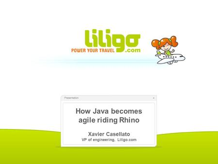 How Java becomes agile riding Rhino Xavier Casellato VP of engineering, Liligo.com.
