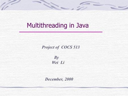 Multithreading in Java Project of COCS 513 By Wei Li December, 2000.