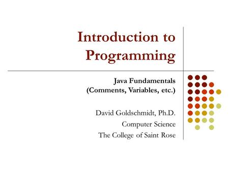Introduction to Programming David Goldschmidt, Ph.D. Computer Science The College of Saint Rose Java Fundamentals (Comments, Variables, etc.)