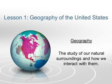 Lesson 1: Geography of the United States Geography The study of our natural surroundings and how we interact with them.