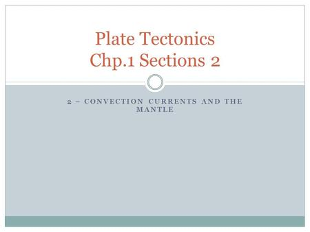 2 – CONVECTION CURRENTS AND THE MANTLE Plate Tectonics Chp.1 Sections 2.